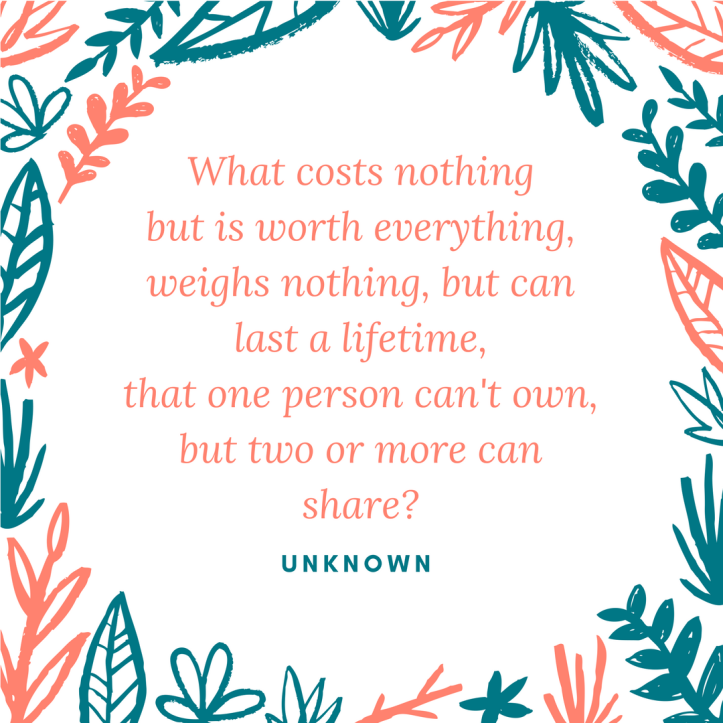 What costs nothingbut is worth everything,weighs nothing, but can last a lifetime,that one person can't own,but two or more can share-